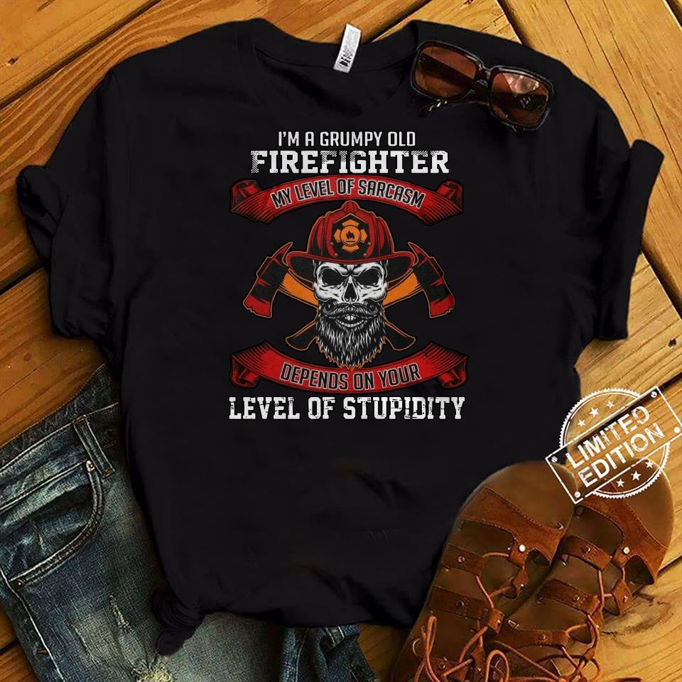 I'm a grumpy old firefighter my level of Sarcasm depends on your shirt