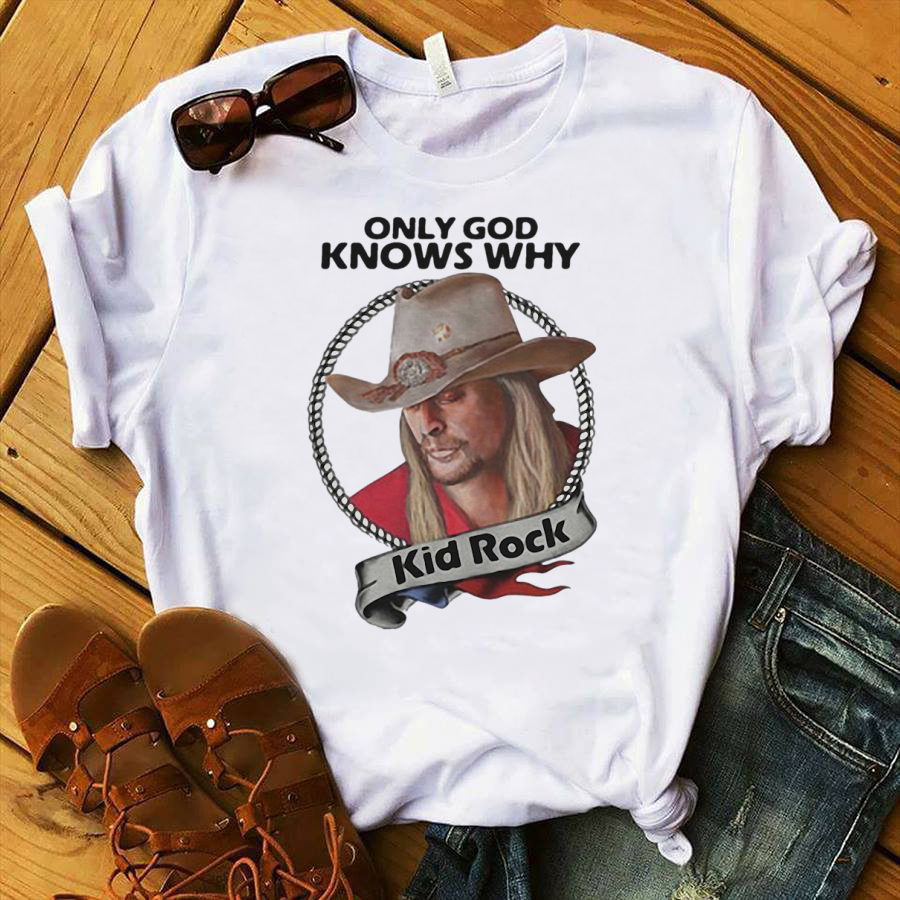 Only God knows why Kid Rock shirt