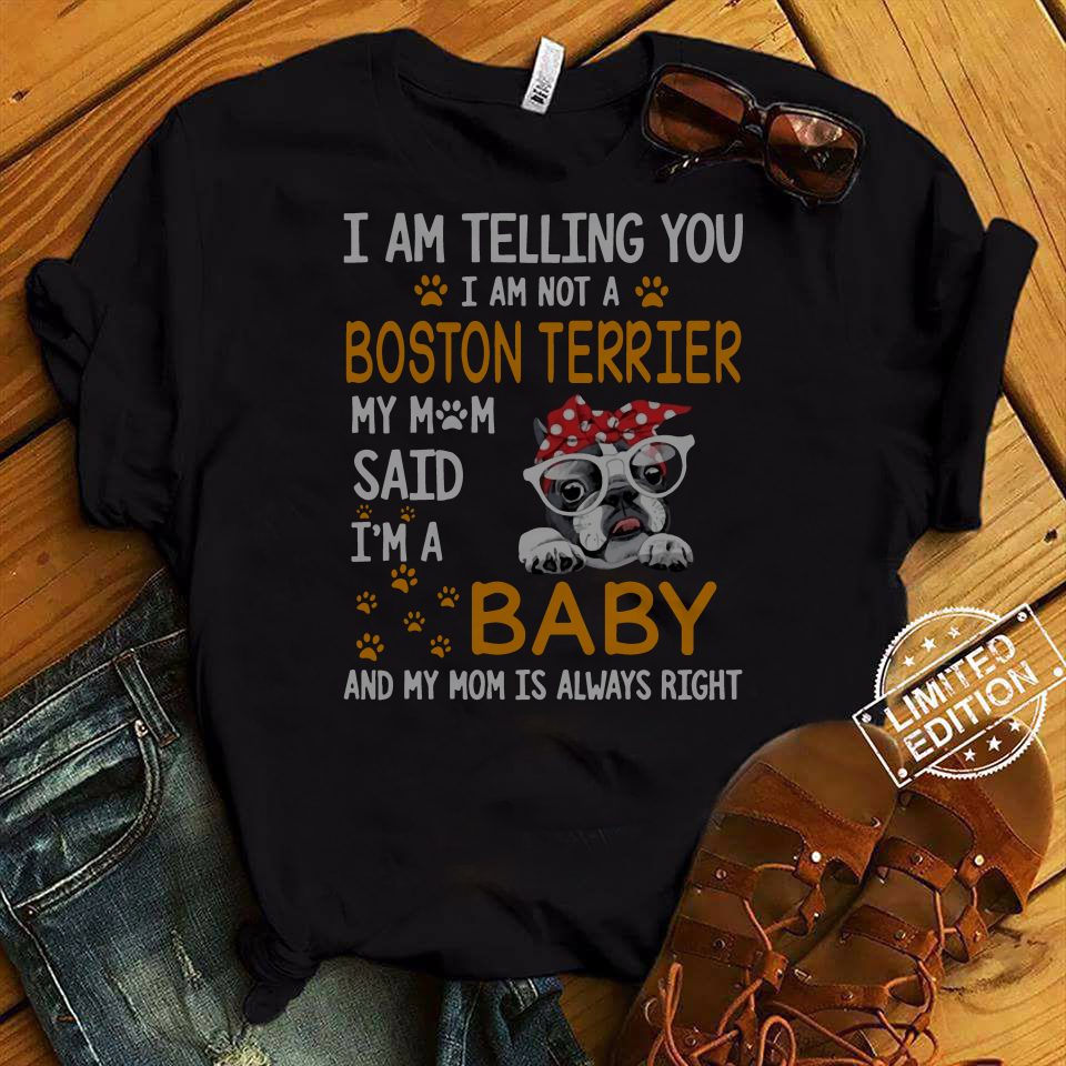 I am telling you I am not a Boston terrier my mom said i'm a baby and my mom is always right shirt