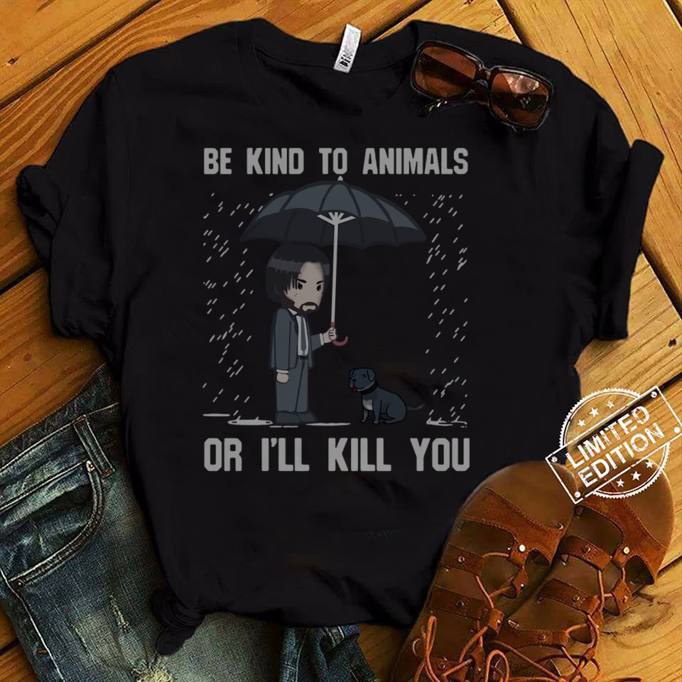 Be kind to animals or I'll kill you John Wick shirt