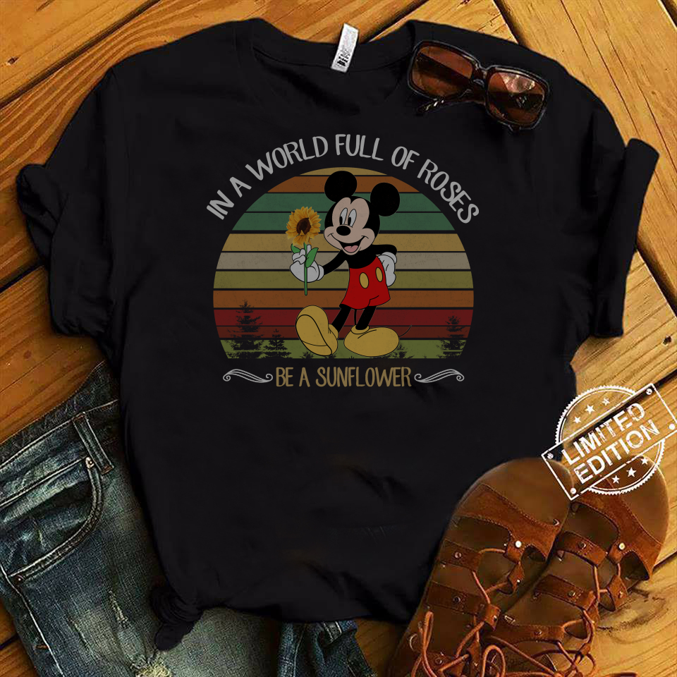 Mickey In A World Full Of Roses Be A Sunflower shirt