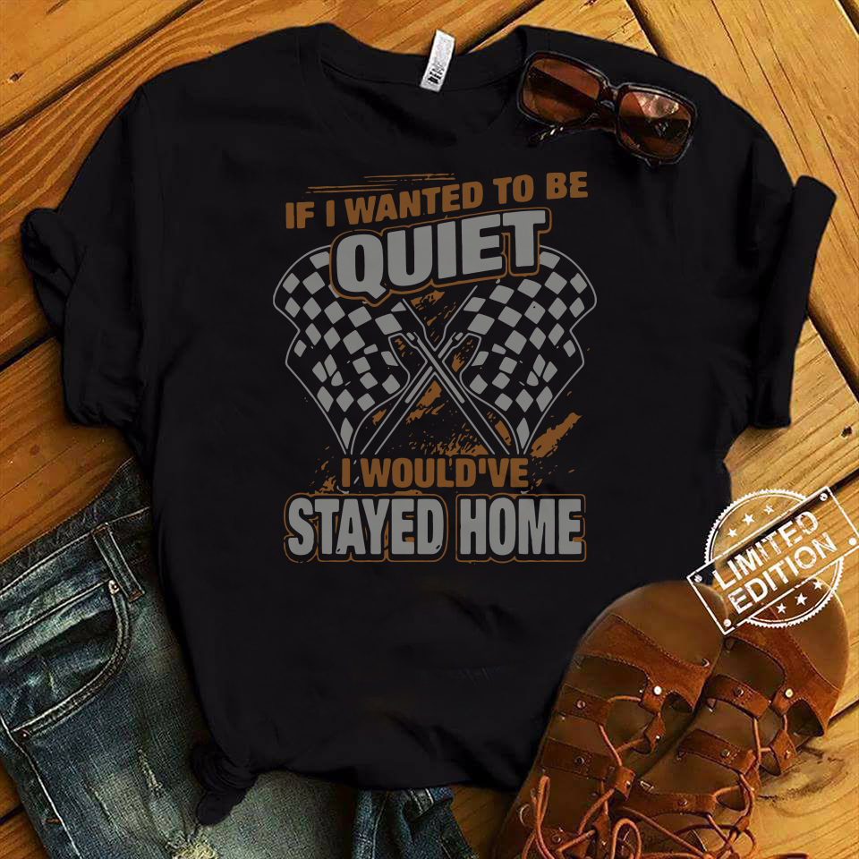 Race day quotes I wanted to be quiet I would've stayed home shirt