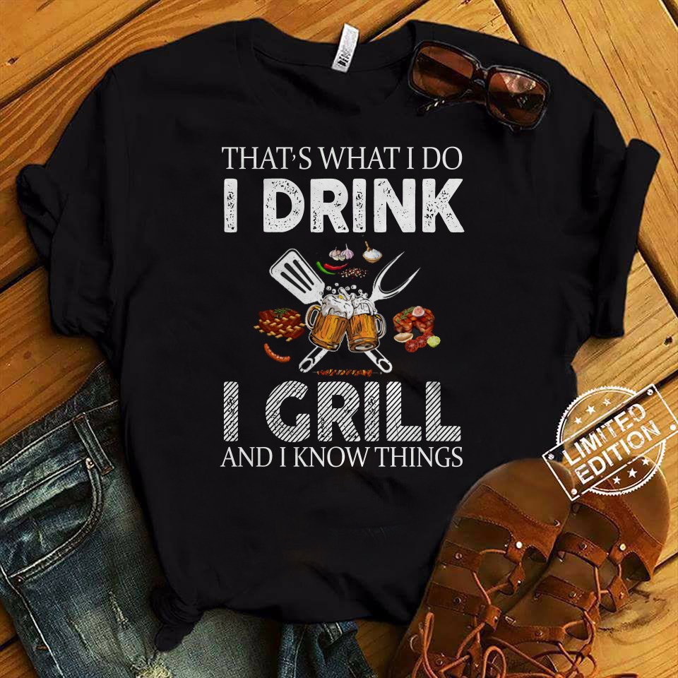 Thats what I do I drink I grill and I know things shirt
