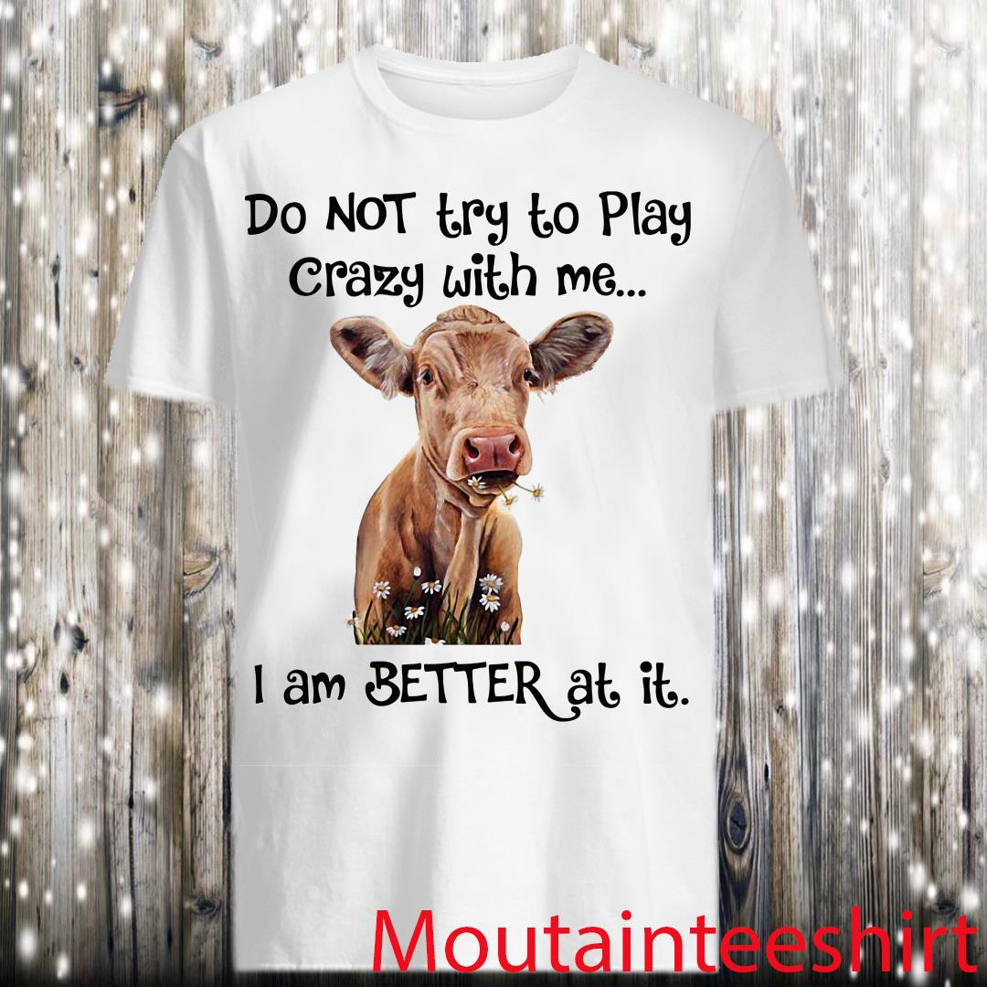Do Not Try To Play Crazy With Me I Am Better At It Heifer shirt