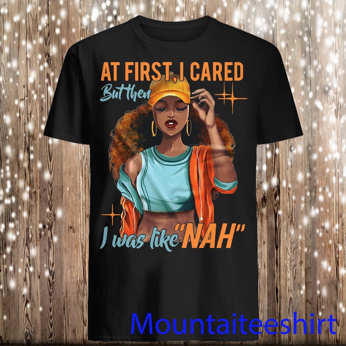 At First I Cared But Then I Was Like Nah Shirt