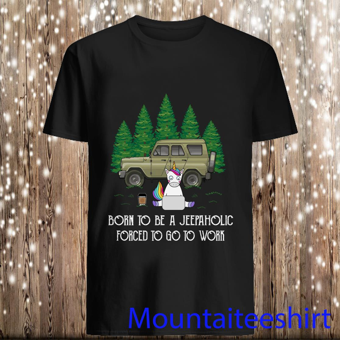 Born To Be A Jeepaholic Forced To Go To Work Unicorn Shirt