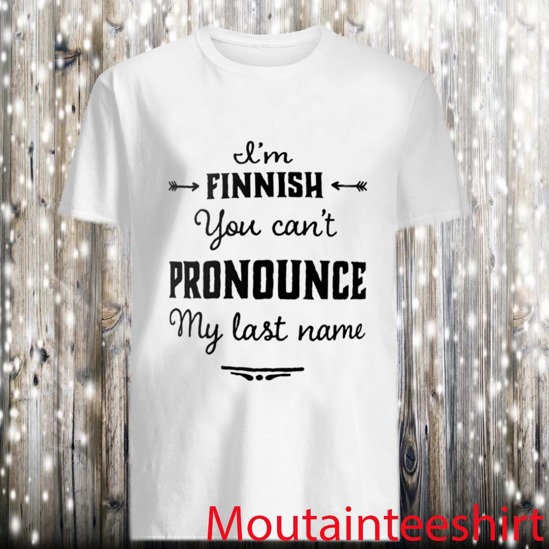 I'm finnish you can't pronounce my last name shirt