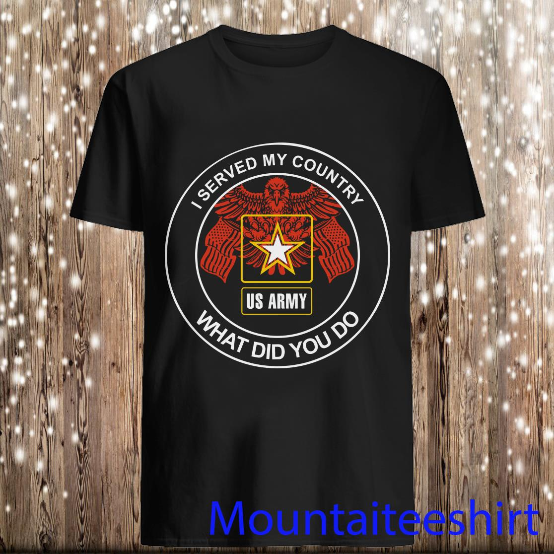 I Served My Country US Army What Did You Do Shirt