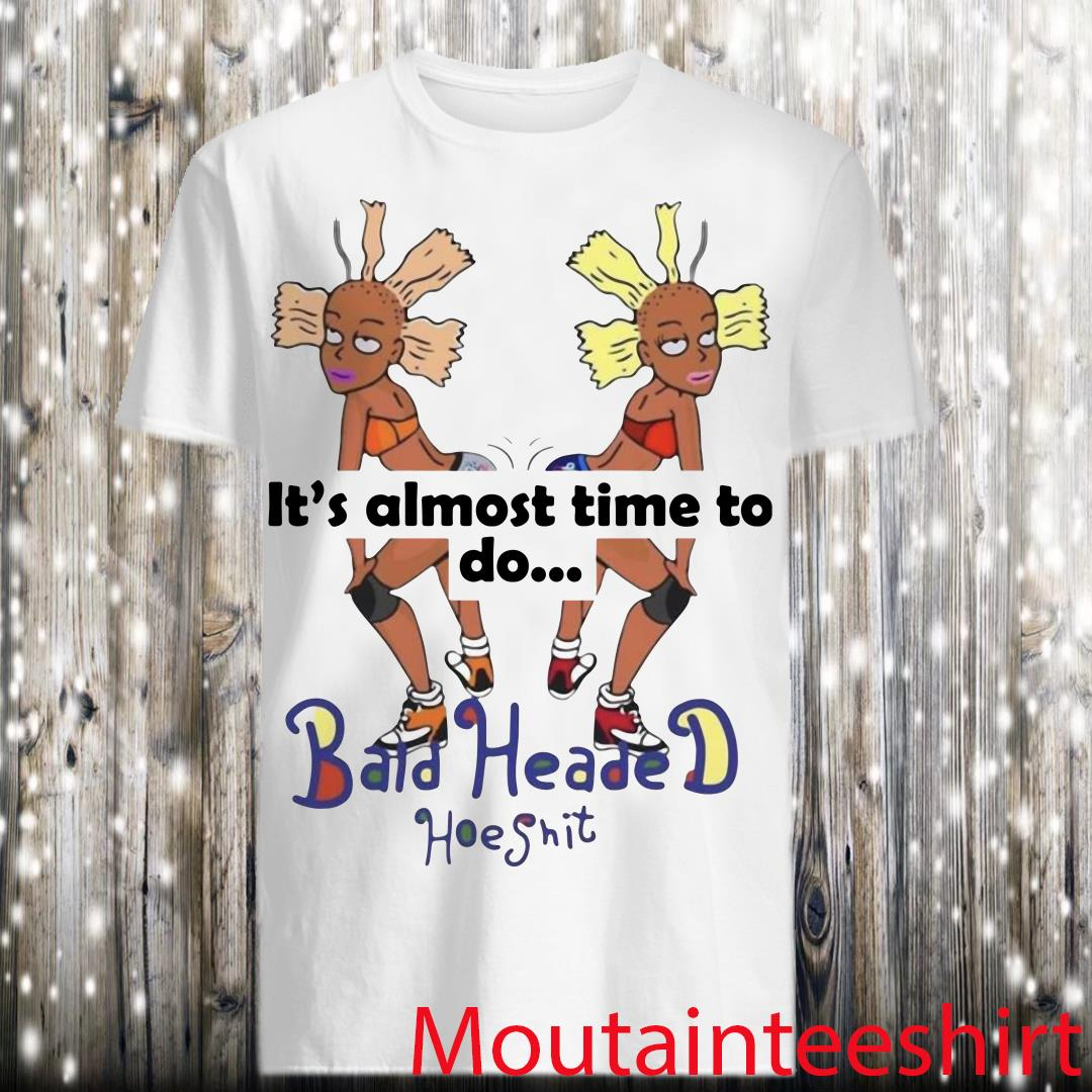 It's Almost Time to Do Bald Heade Hoeshit Shirt