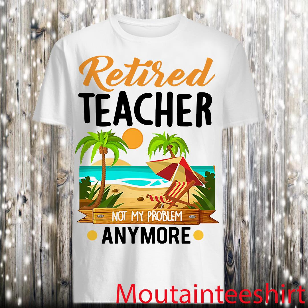 Retired Teacher Not My Problem Anymore T-shirt