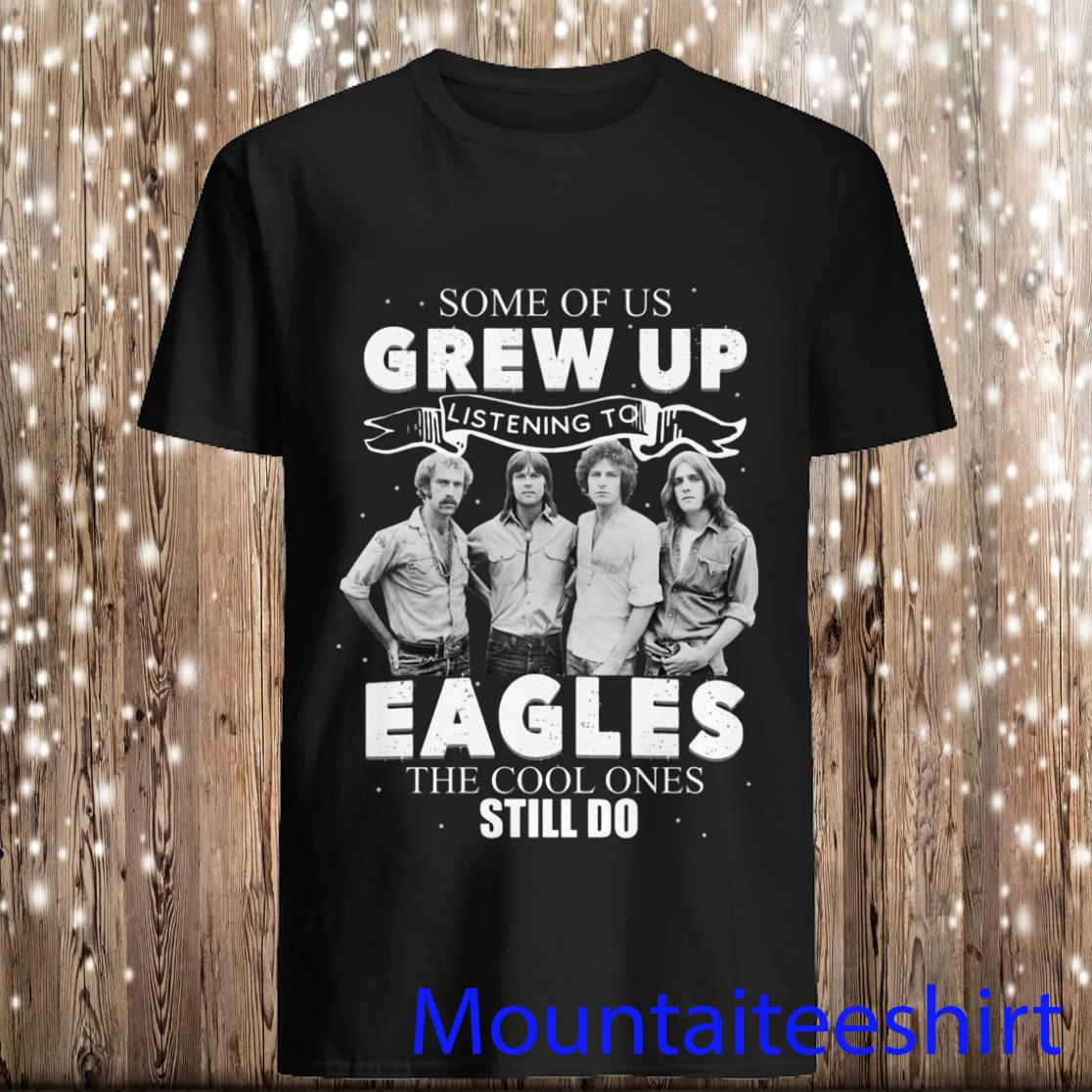 Some Of Us Grew Up Listening To Eagles The Cool Ones Still Do Shirt