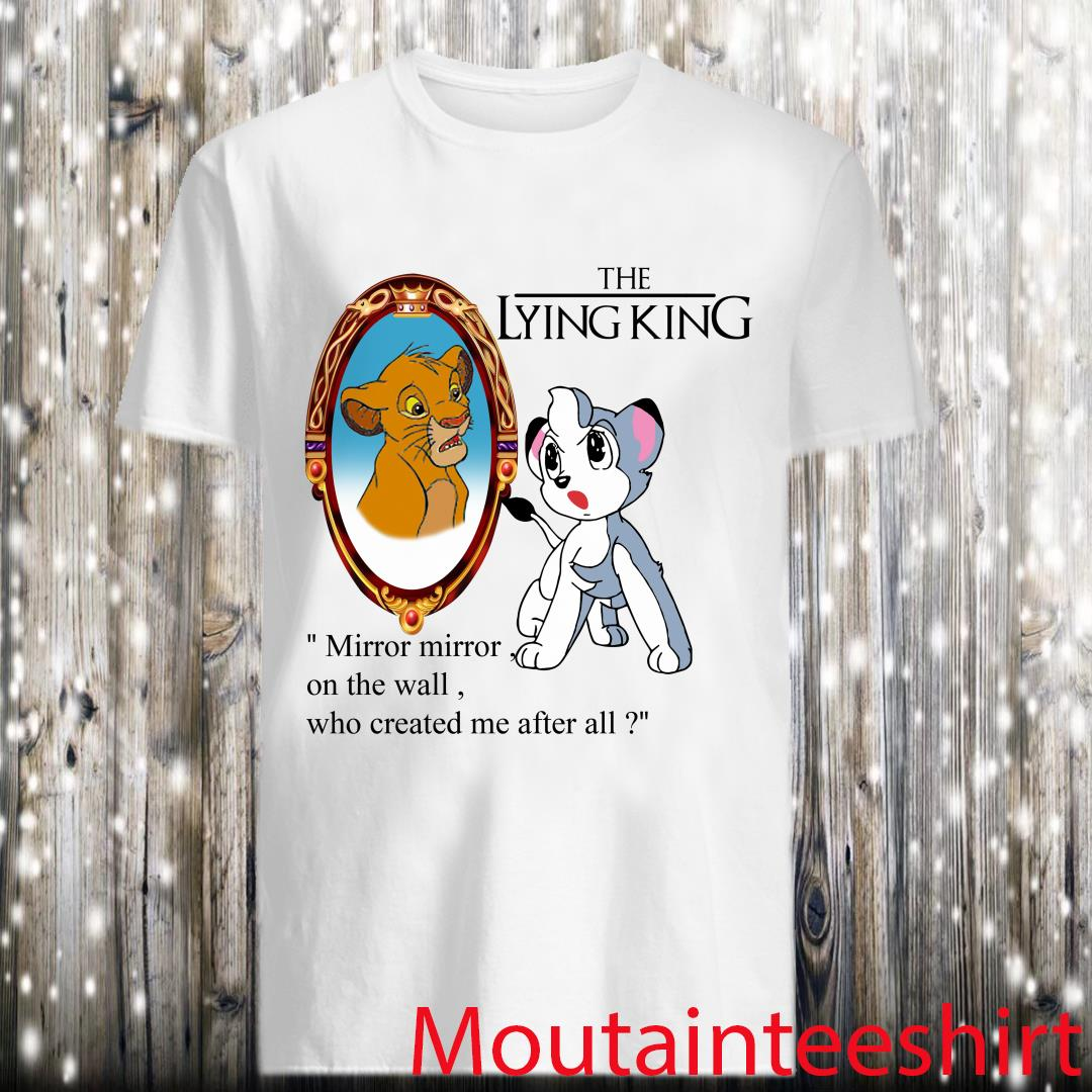 The Lying King mirror mirror on the wall who created me after all the Lion King shirt