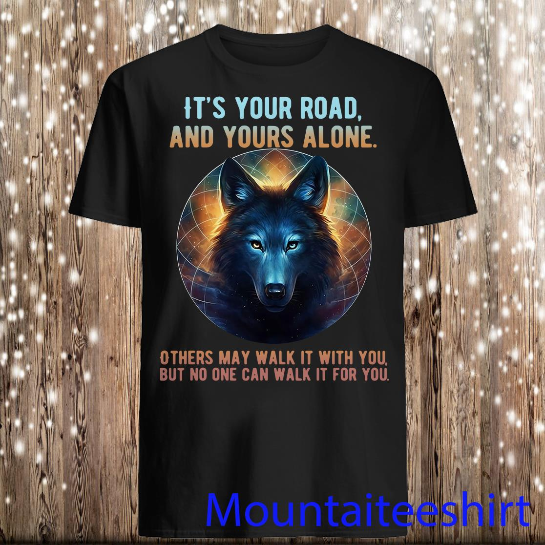 Wolf its your road and yours alone others may walk it with you but no one can walk it for you shirt