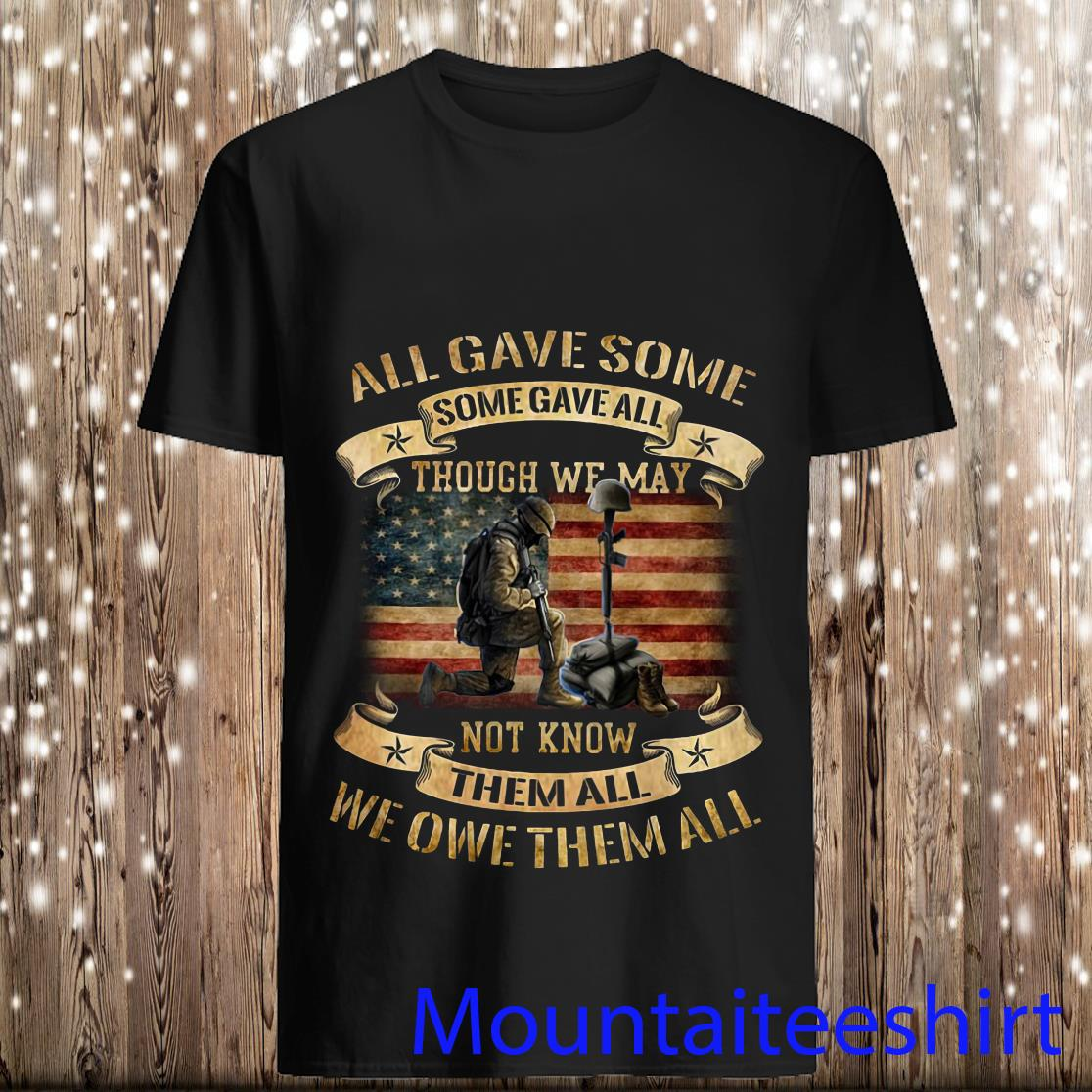 All Gave Some Some Gave All Though We May Not Know Them All We Owe Them All Shirt