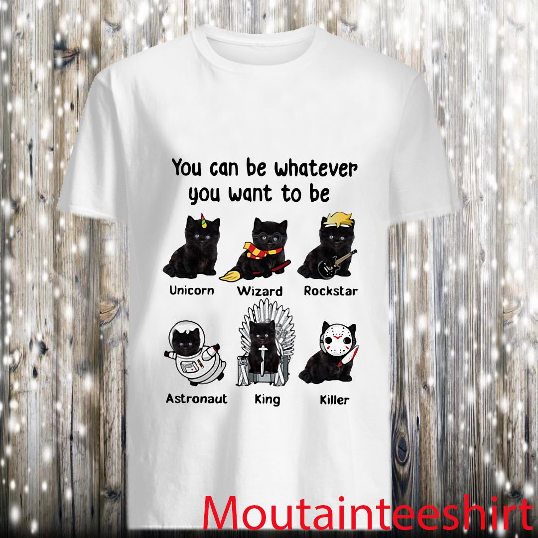 Black Cat You Can Be Whatever You Want To Be Shirt