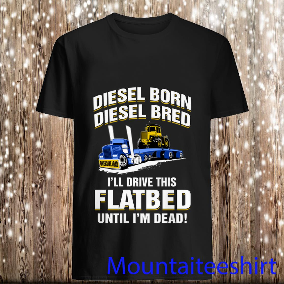 Diesel Born Diesel Bred I'll Drive This Flatbed Until I'm Dead Shirt