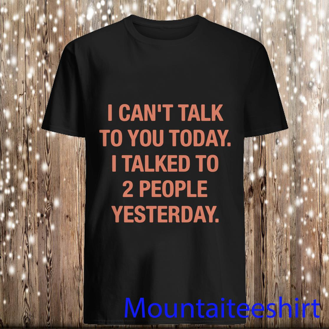 I Can_t Talk To You Today I Talked To 2 people Yesterday Shirt