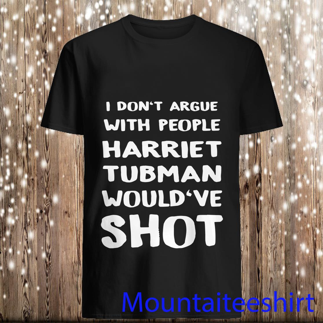 I Don_t Argue with People Harriet Tubman Would_ve Shot Shirt