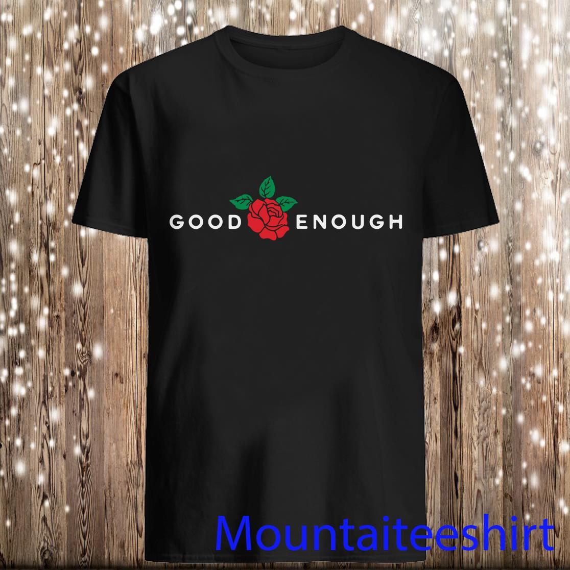 Rose Good Enough Shirt
