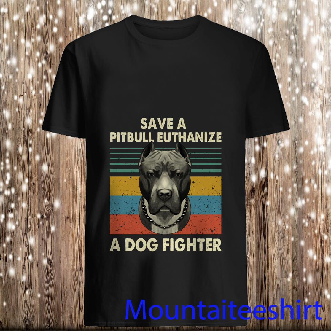 Save A Pitbull Euthanize A Dog Fighter Retro Shirt