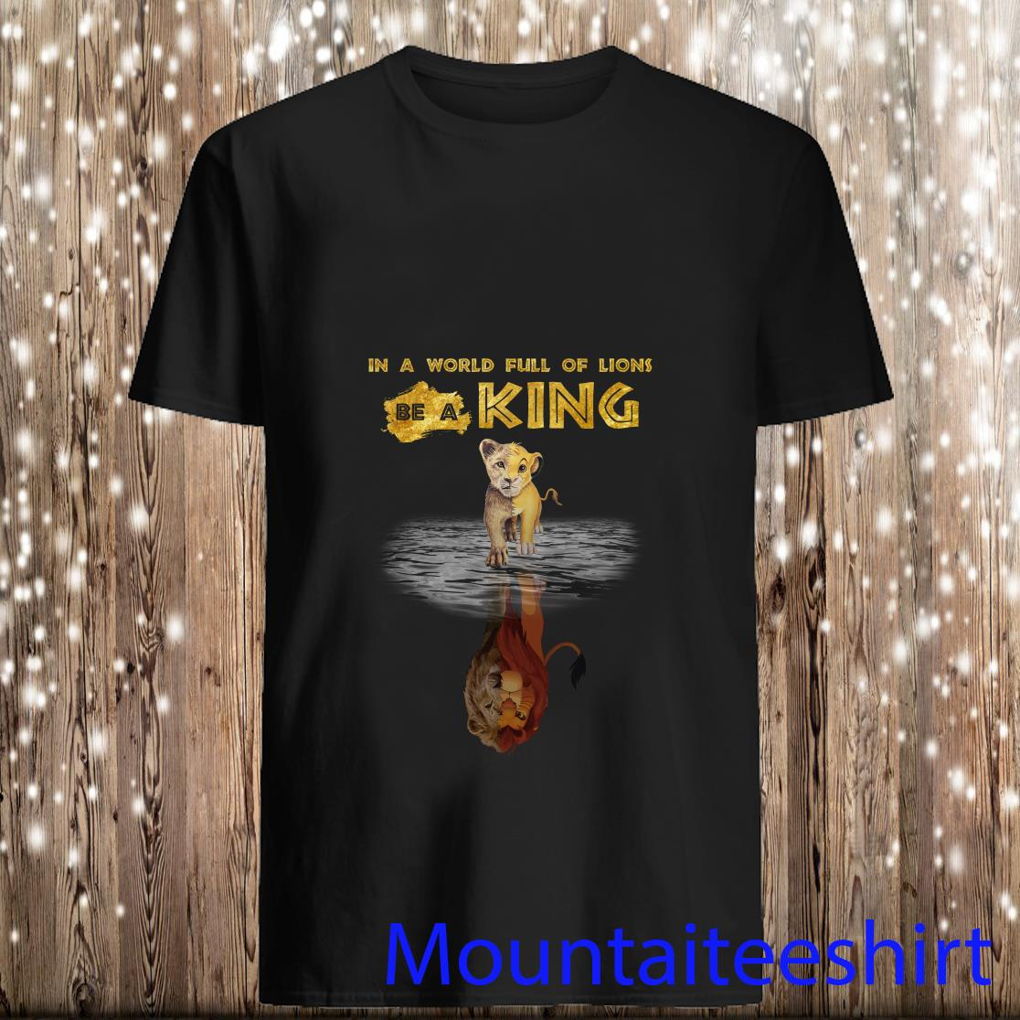 Simba Reflection Mufasa The Lion King In A World Full Of Lions Be A King Shirt
