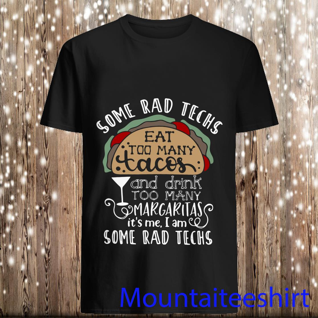Some Rad Techs Eat Too Many Tacos and Drink Too Many Margaritas It's Me I Am Some Rad Teach Shirt