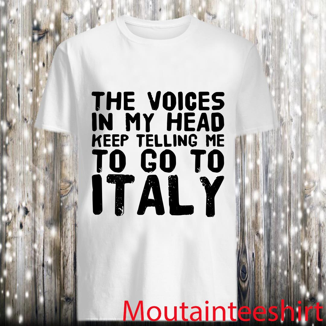 The Voices In My Head Keep Telling Me To Go To Italy Shirt