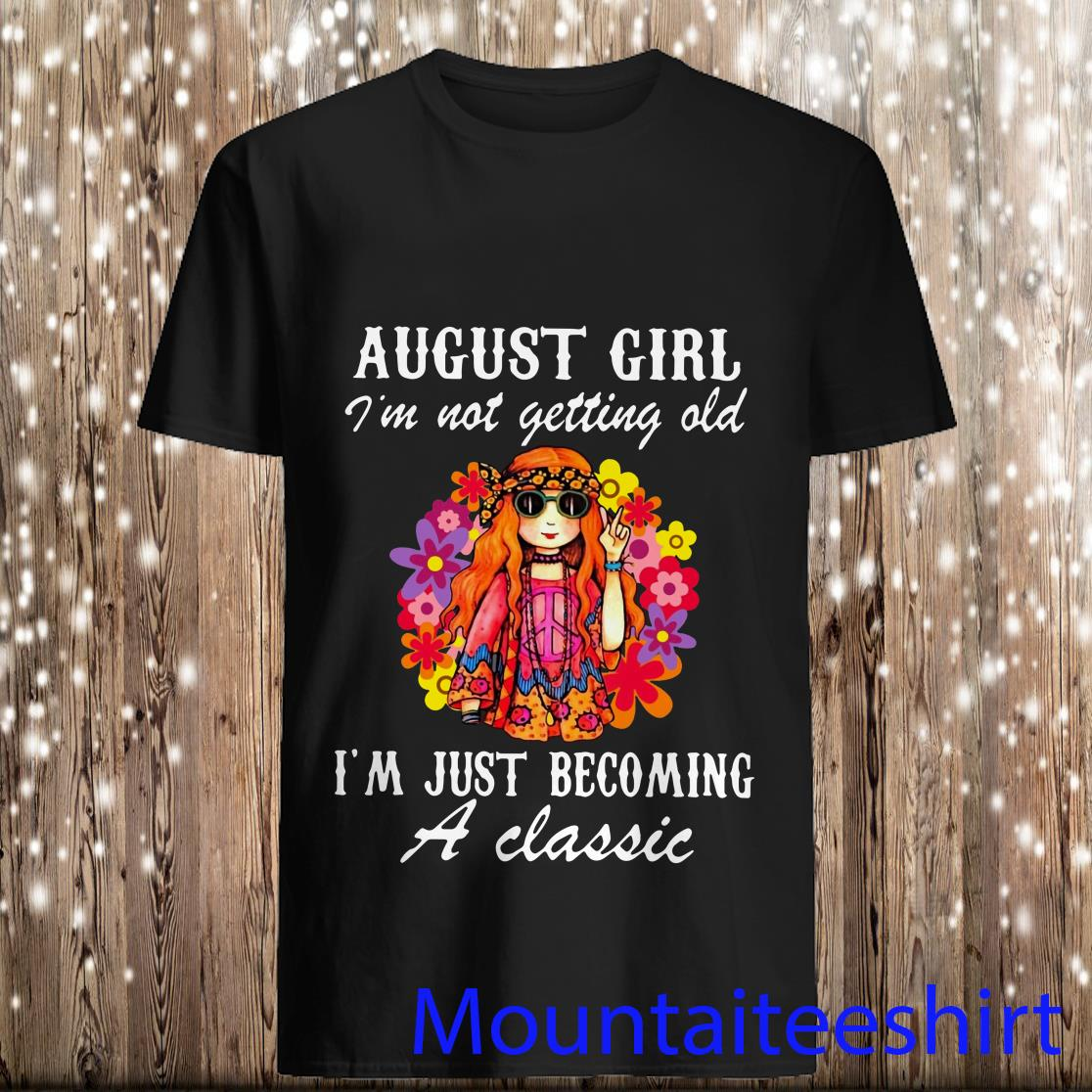 August Girl Im Not Getting Old Im Just Becoming A Classic Hippie Flowers Shirt