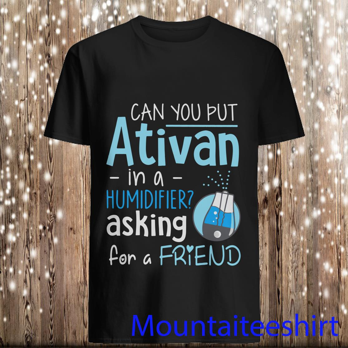Can You Put Ativan In A Humidifier Asking For A Friend Shirt