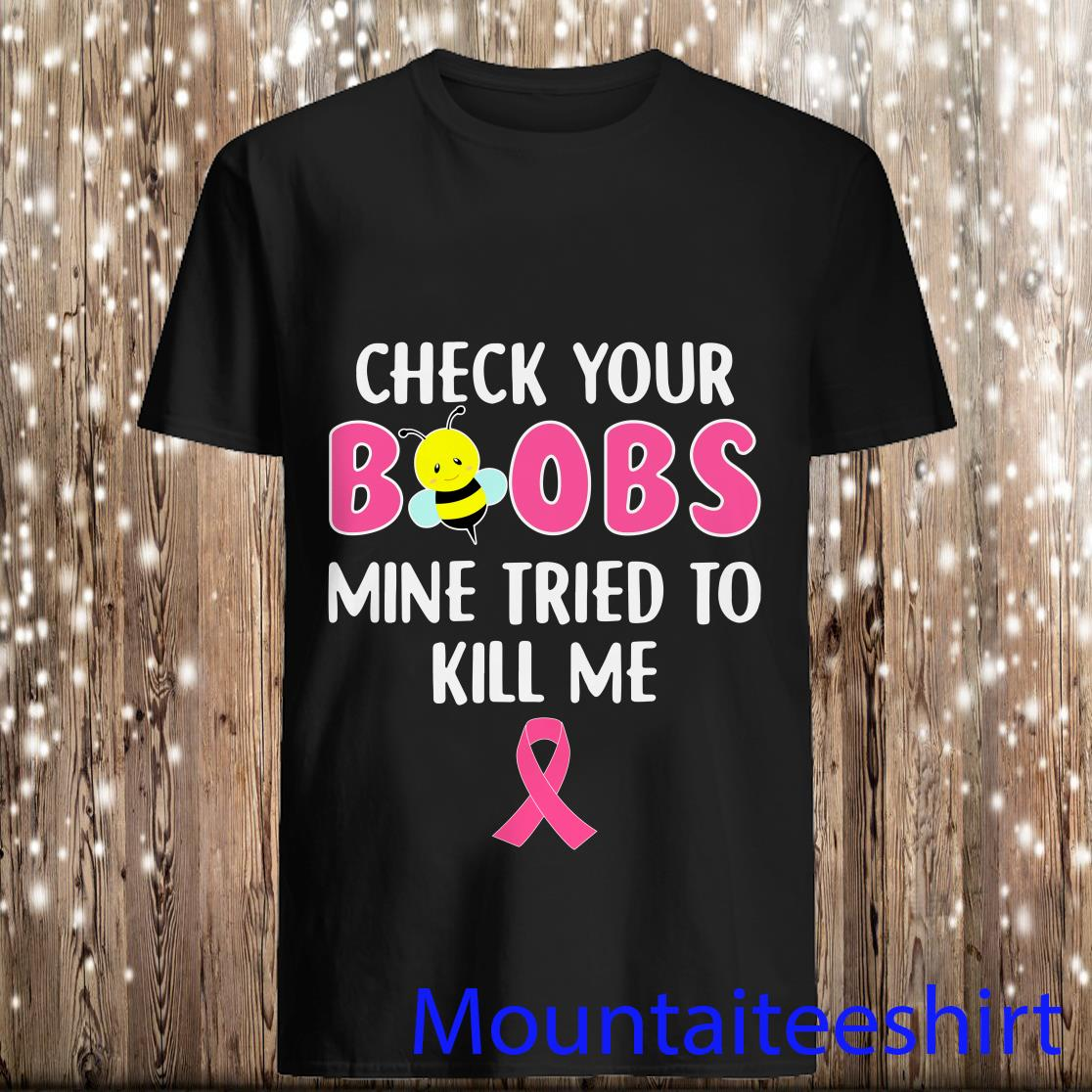 Check Your Boobs Mine Tried to Kill Me Breast Cancer Shirt