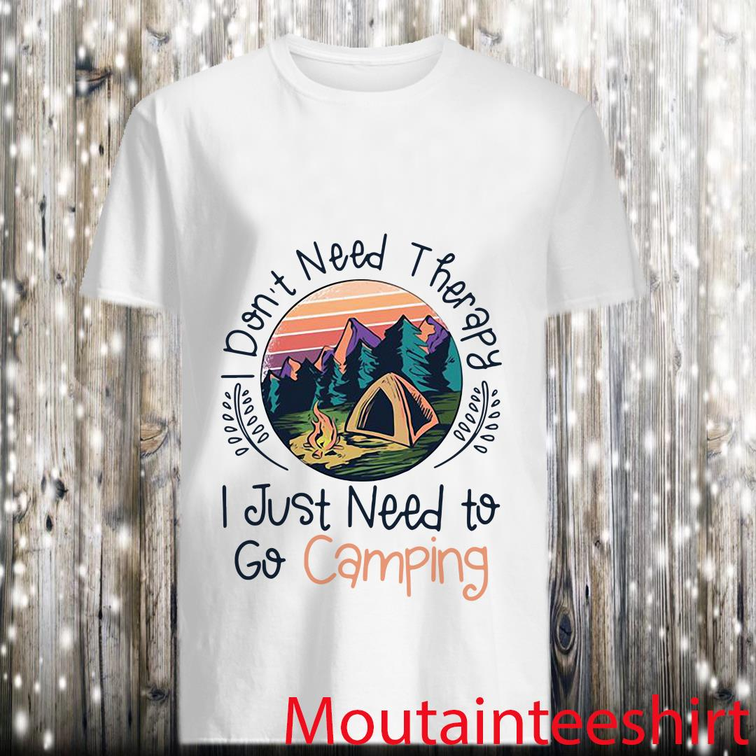 Don_t Need Therapy I Just Need To Go Camping Shirt