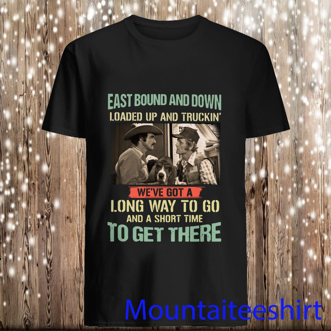 Eastbound And Down Loaded Up And Truckin We've Got A Long Way To Go And A Short Time Shirt