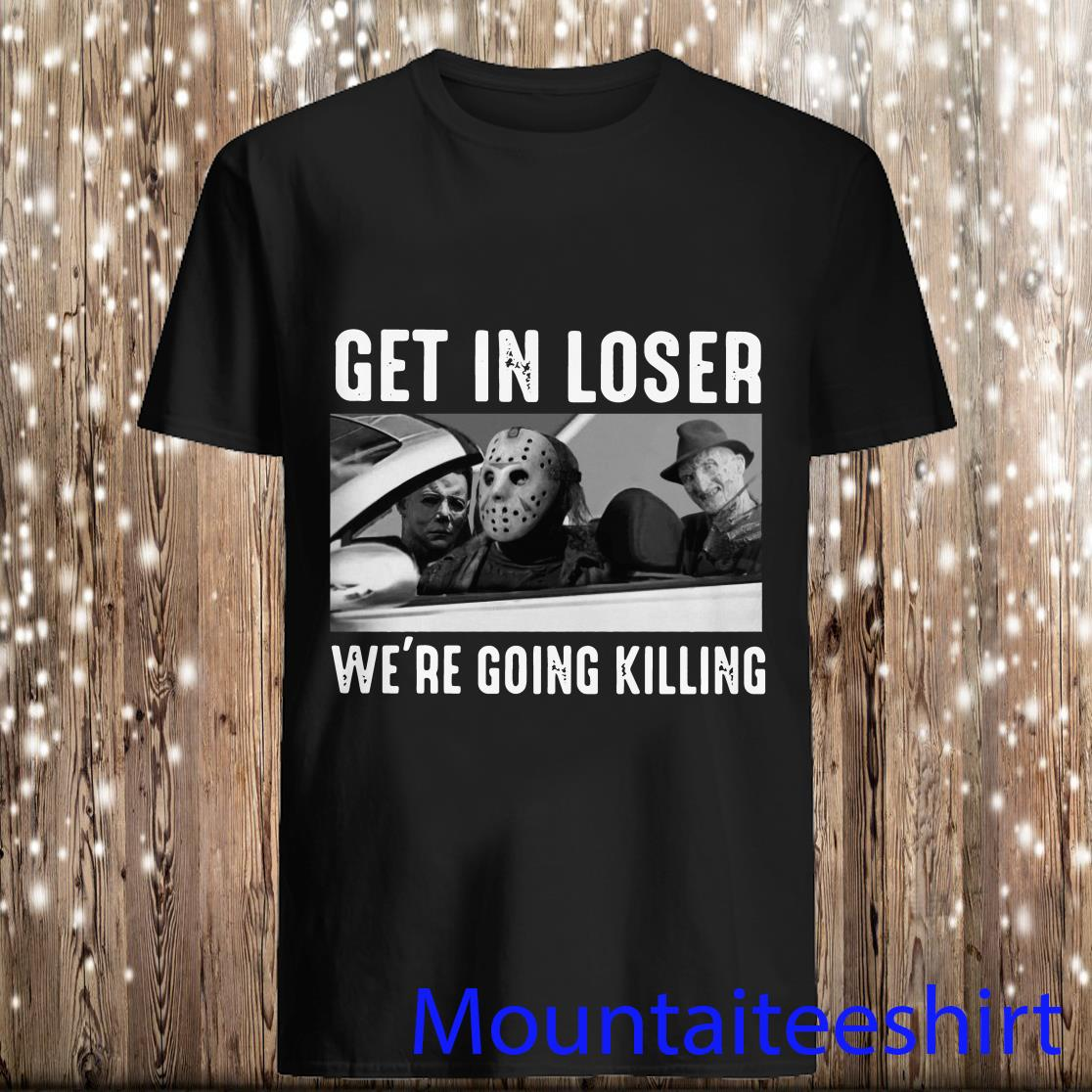 Horror movie characters get in loser we_re going killing halloween shirt