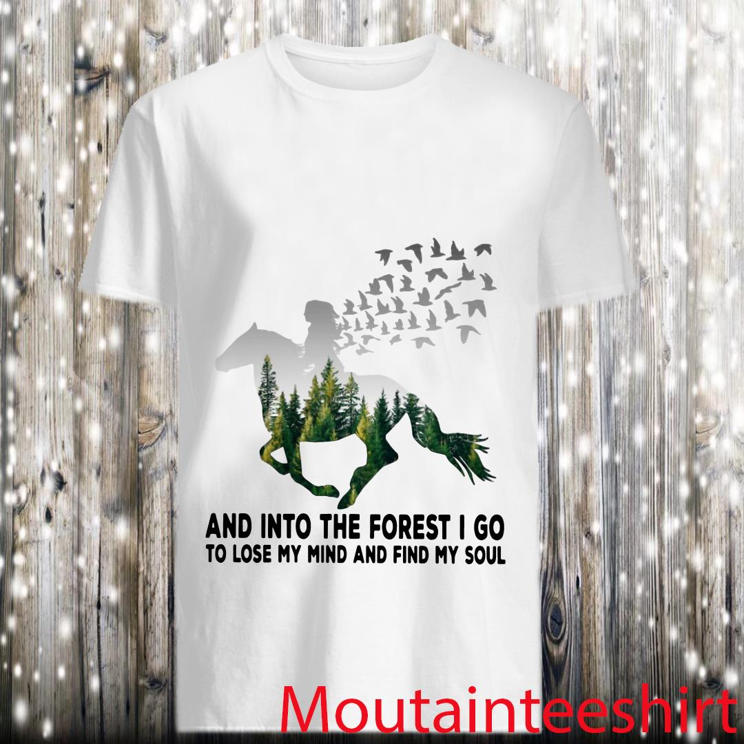 Horse Riding and Into The Forest I Go to Lose My Mind and Find My Soul Shirt