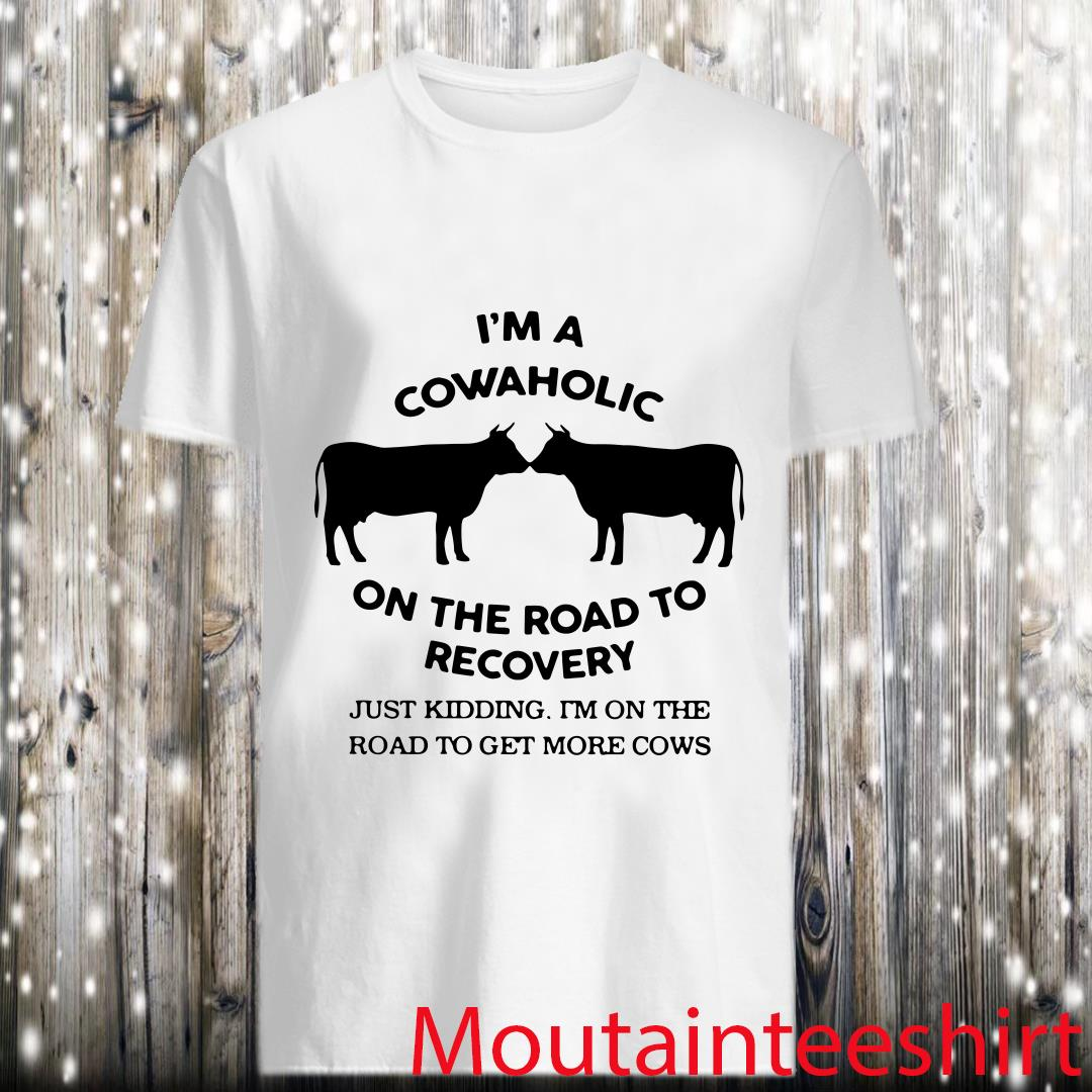 I Am A Cowaholic on The Road to Recovery I M on The Road to Get More Cows Shirt