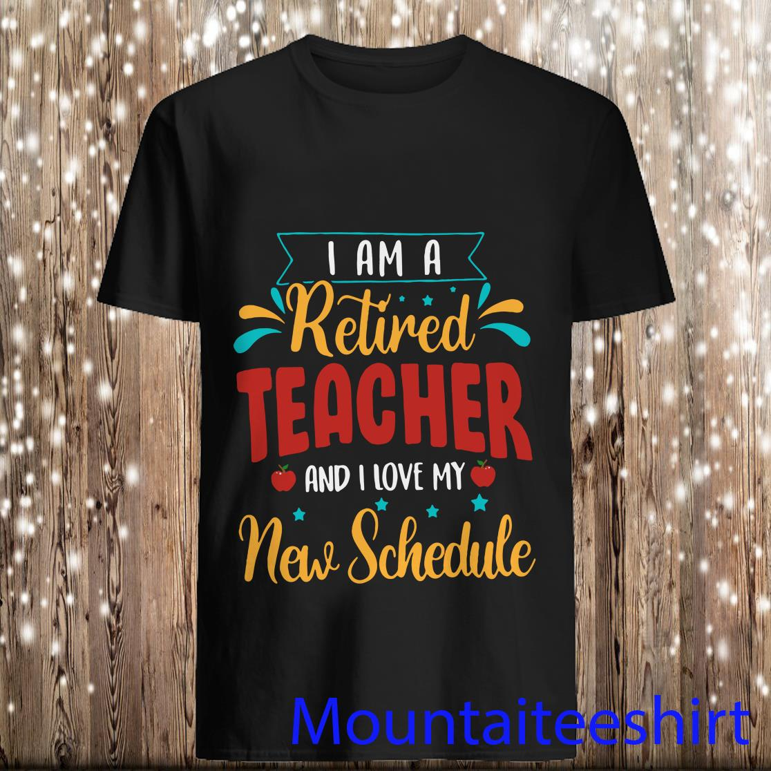 I Am A Retired Teacher One I Love My New Schedule Shirt