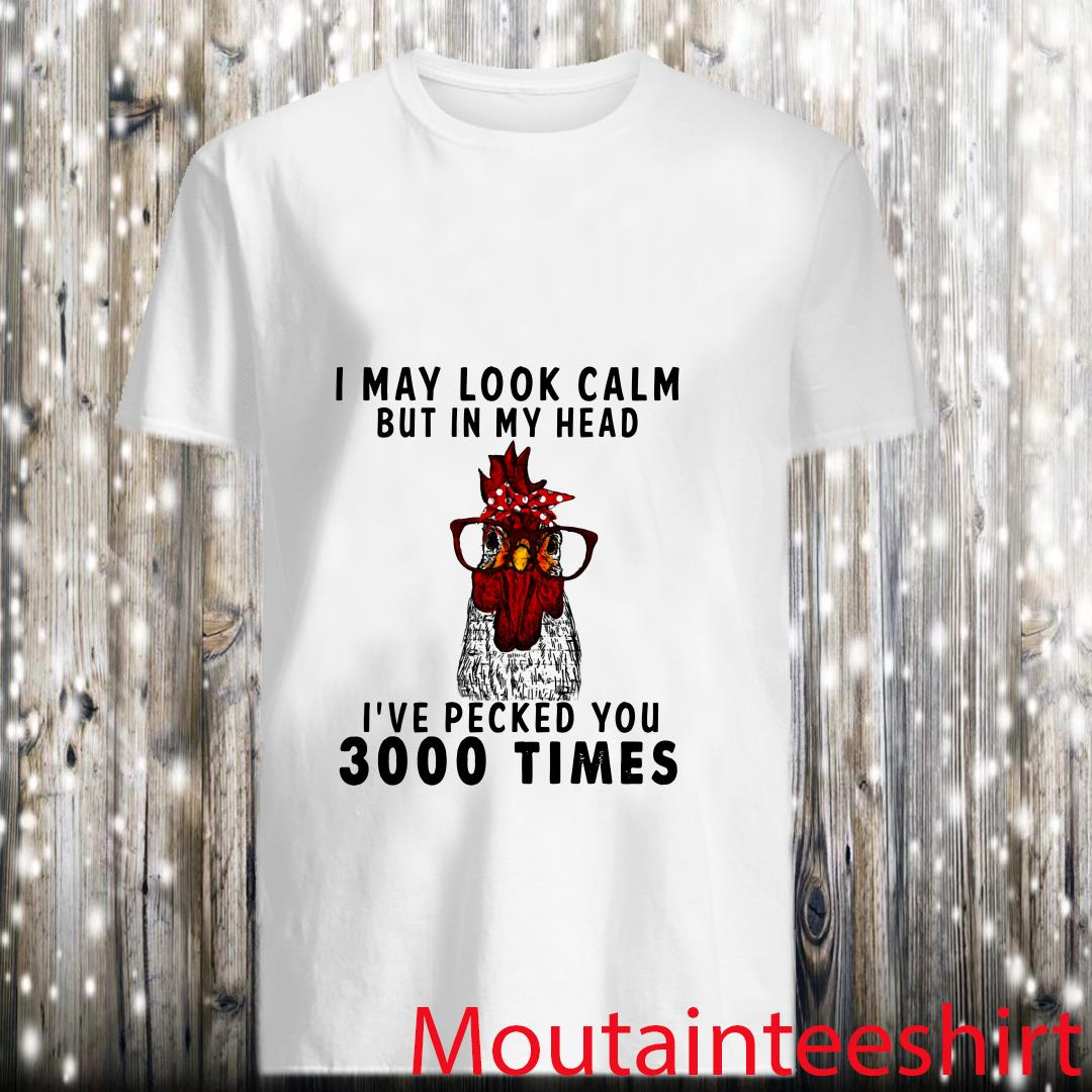 I May Look Calm But In My Head Ive Pecked You 3000 Times Shirt