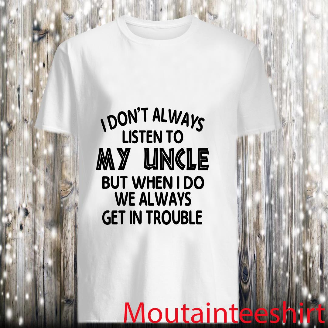 I dont always listen to my uncle but when I do we always get in trouble shirt
