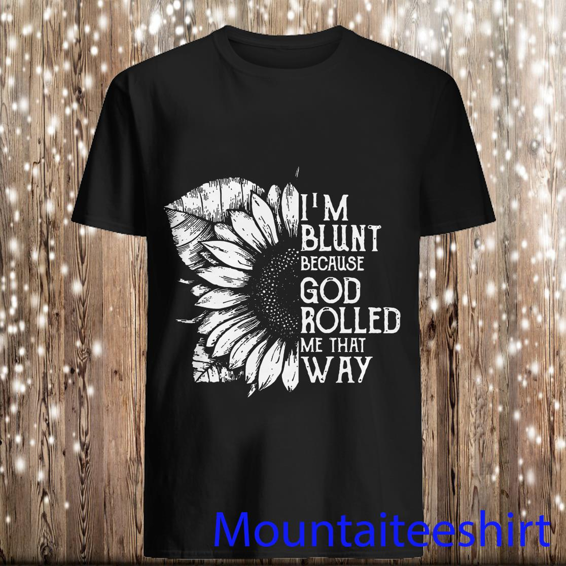 Im Blunt Because God Rolled Me That Way Sunflower Black Version Shirt