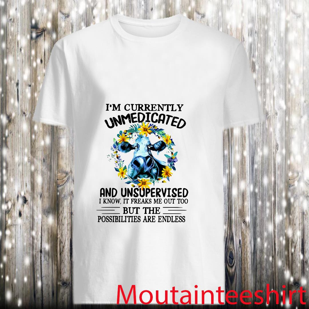 Im Currently Unmedicated Unsupervised It Freaks Me Out Too The Possibilities Are Endless Heifer Shirt