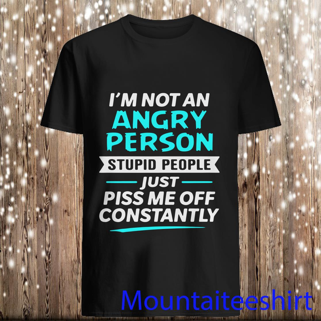I'm Not An Angry Person Stupid People Just Piss Me Off Constantly Shirt