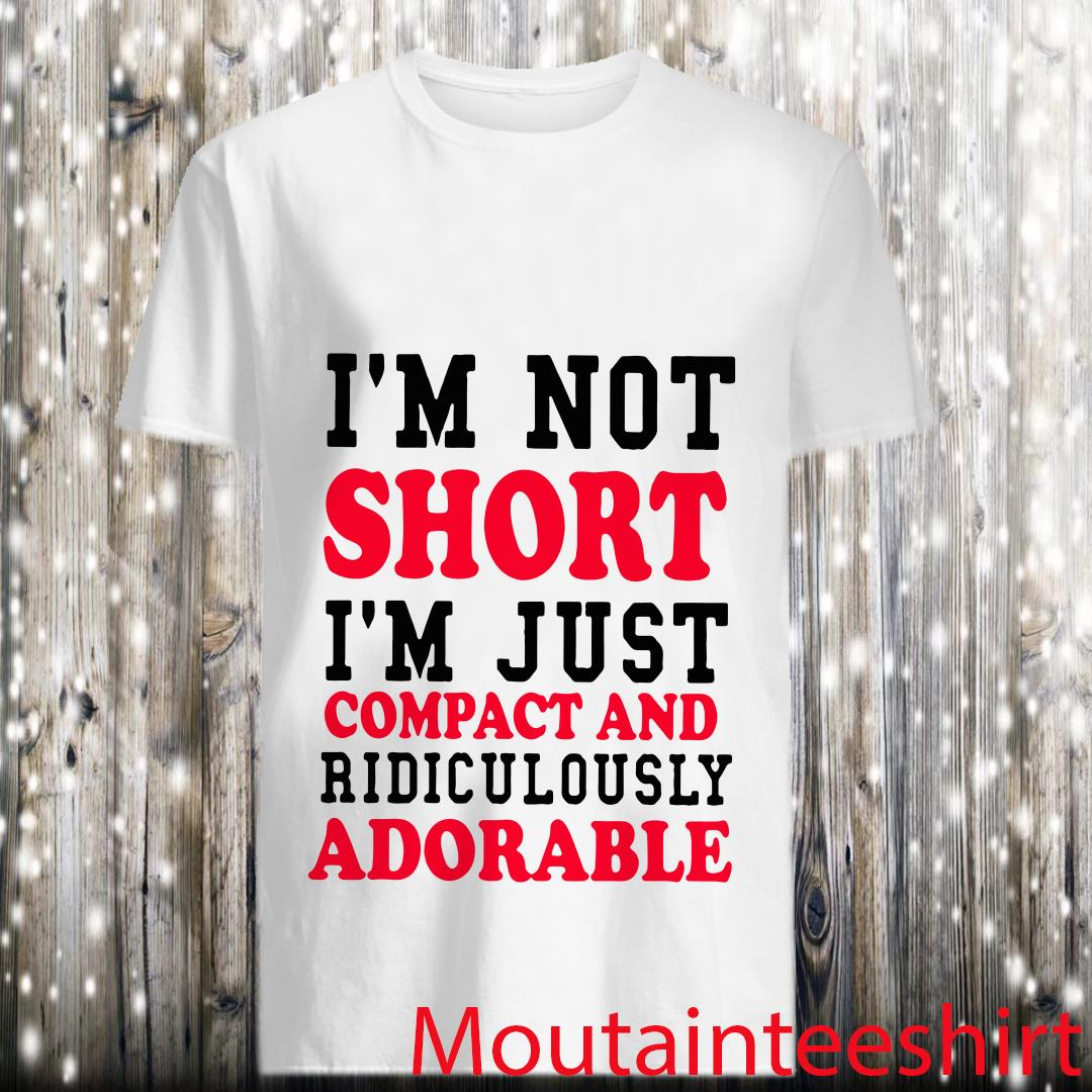 I'm Not Short I'm Just Compact And Ridiculously Adorable Shirt