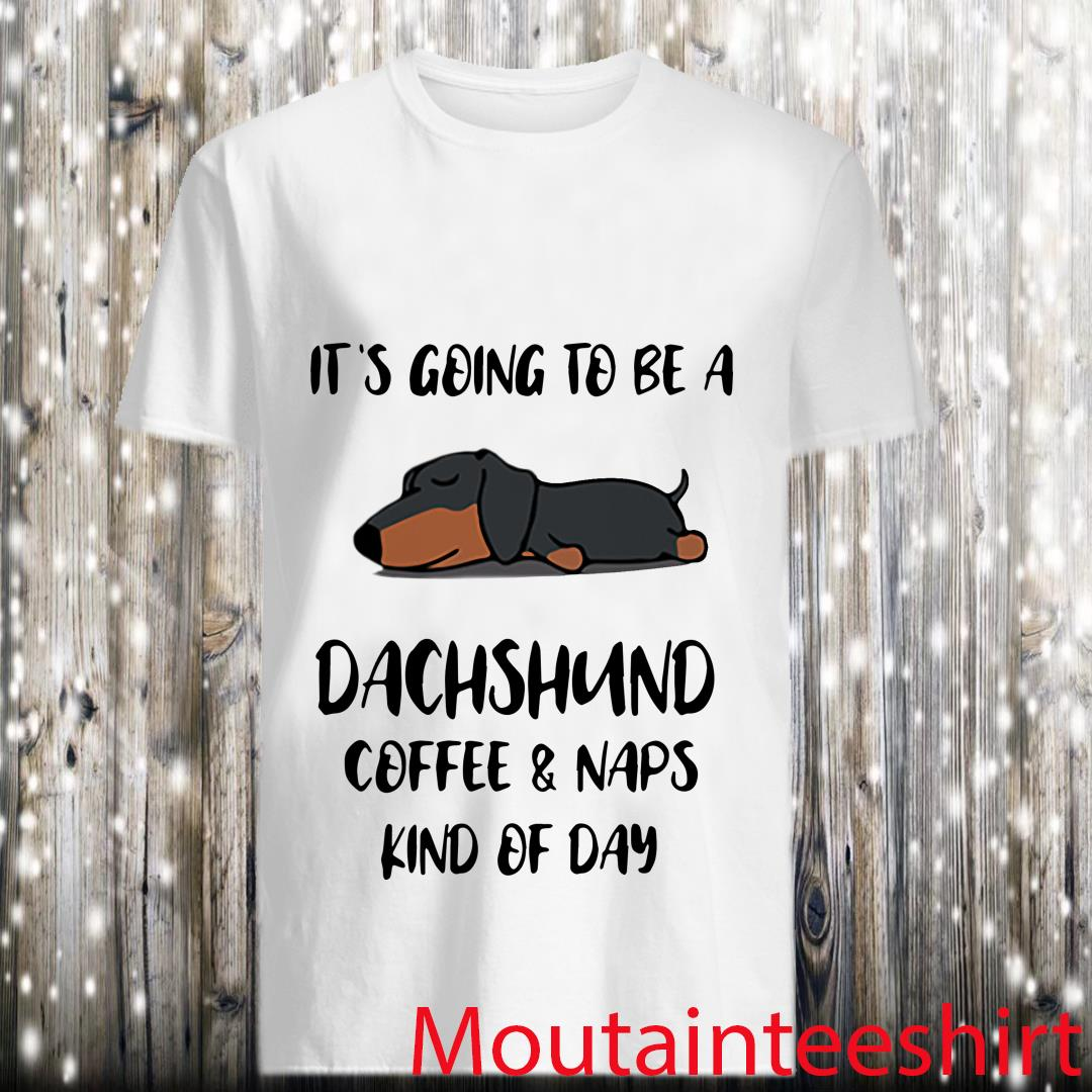 It's Going To Be A Dachshund Coffee and Naps Kind Of Day Shirt