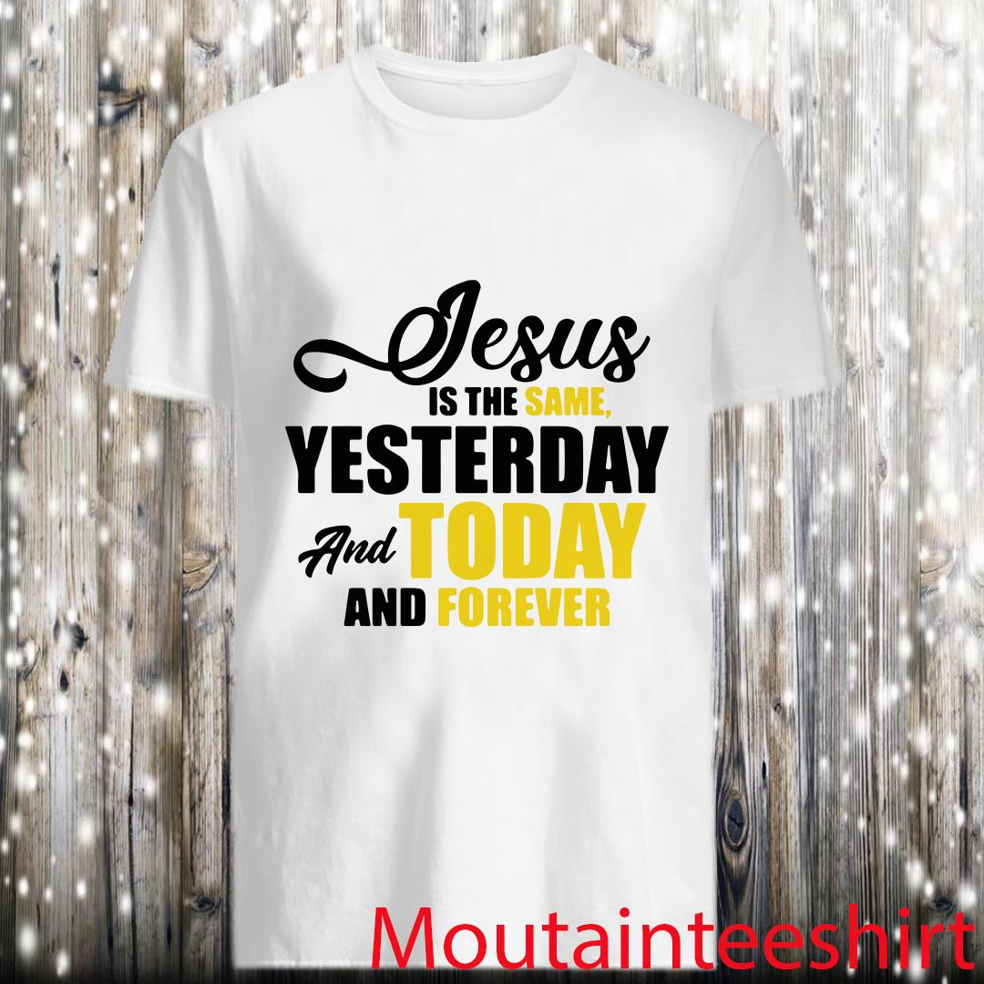 Jesus Is The Same Yesterday And Today And Forever Shirt
