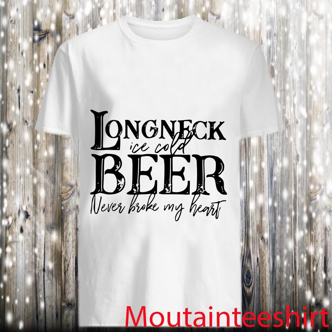 Long Neck Ice Cold Beer Never Broke My Heart Shirt