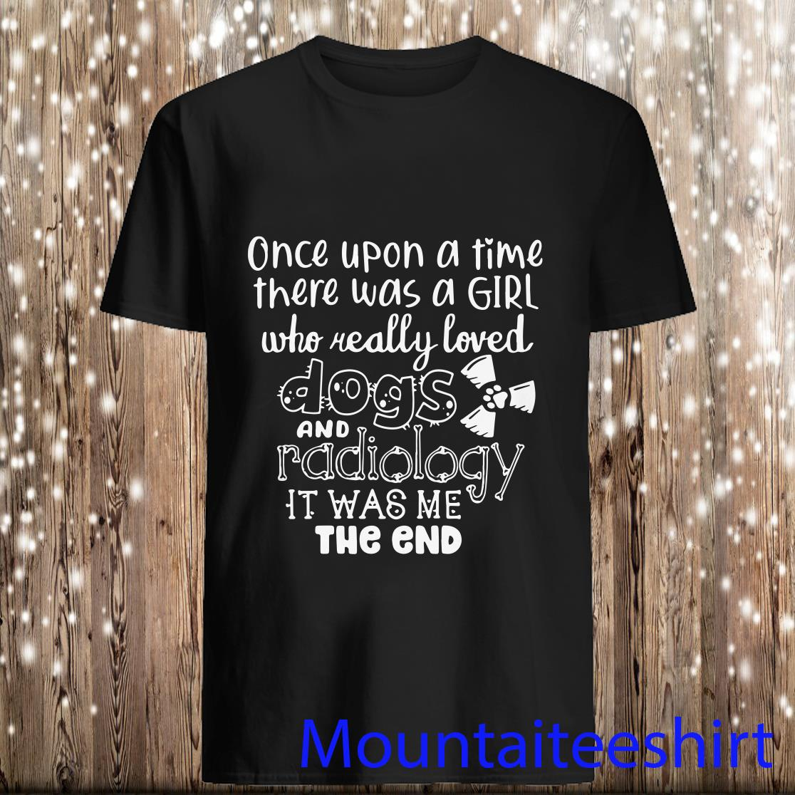 Once Upon A Time There Was A Girl Who Really Loved Dogs And Radiology It Was Me Shirt