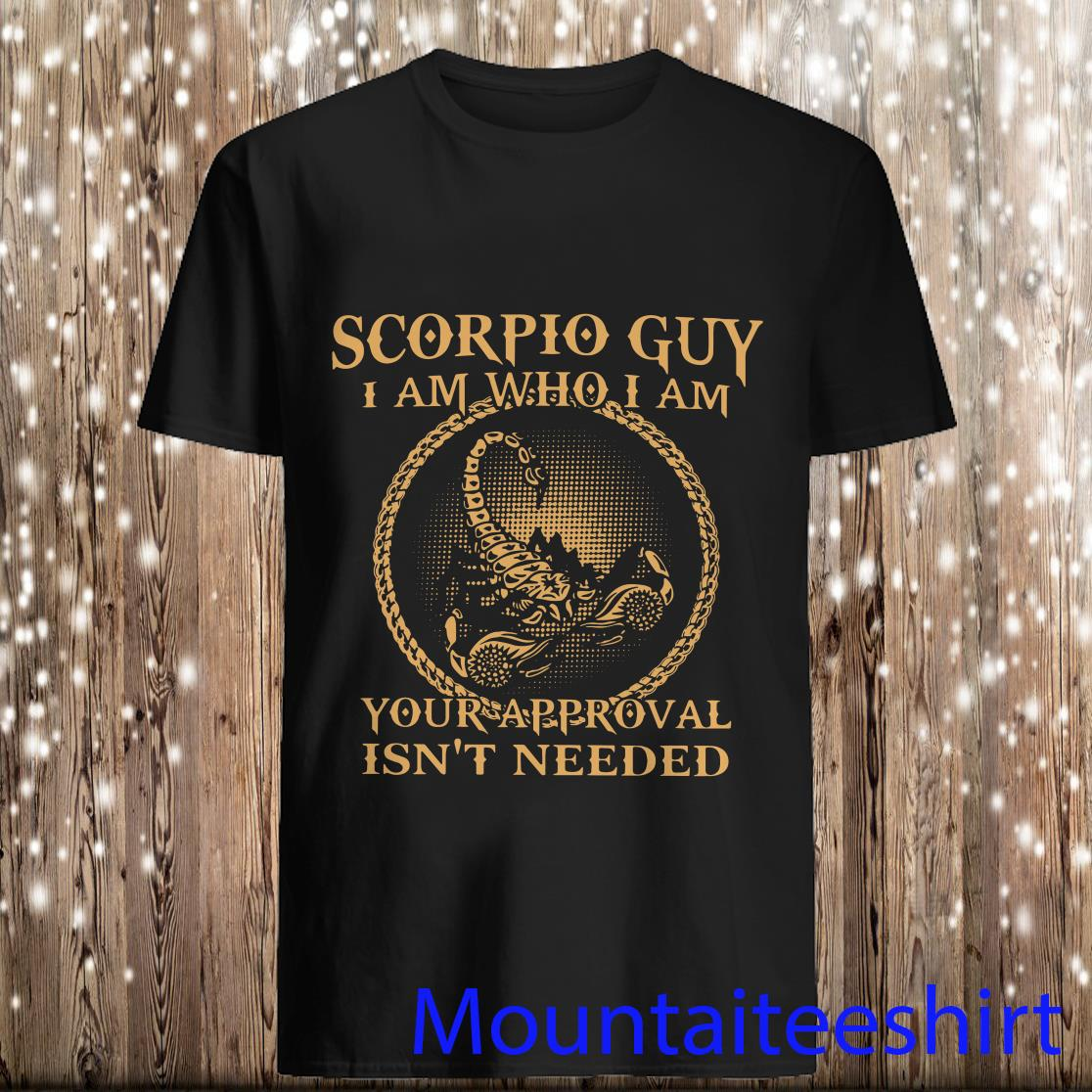 Scorpio Guy I Am Who I Am Your Approval Isn't Needed Shirt