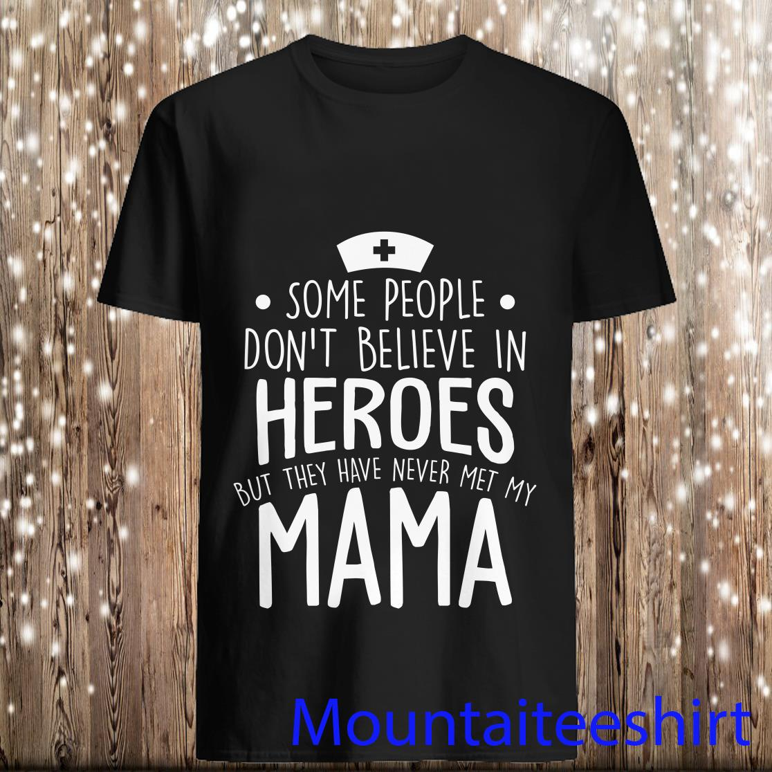 Some People Don't Believe In Heroes But They Have Never Met My Mama Shirt