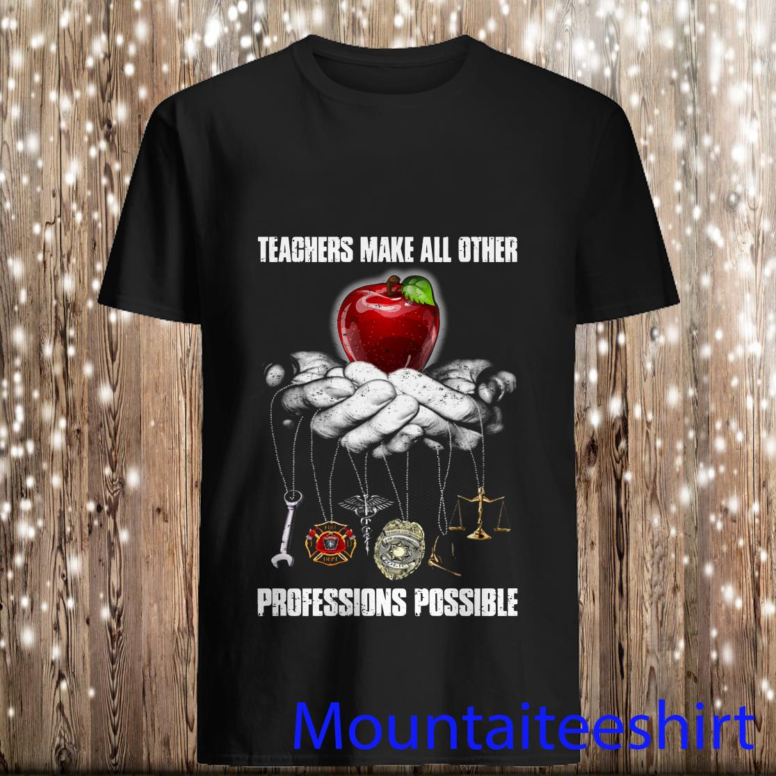 Teachers Make All Other Profession Possible Shirt