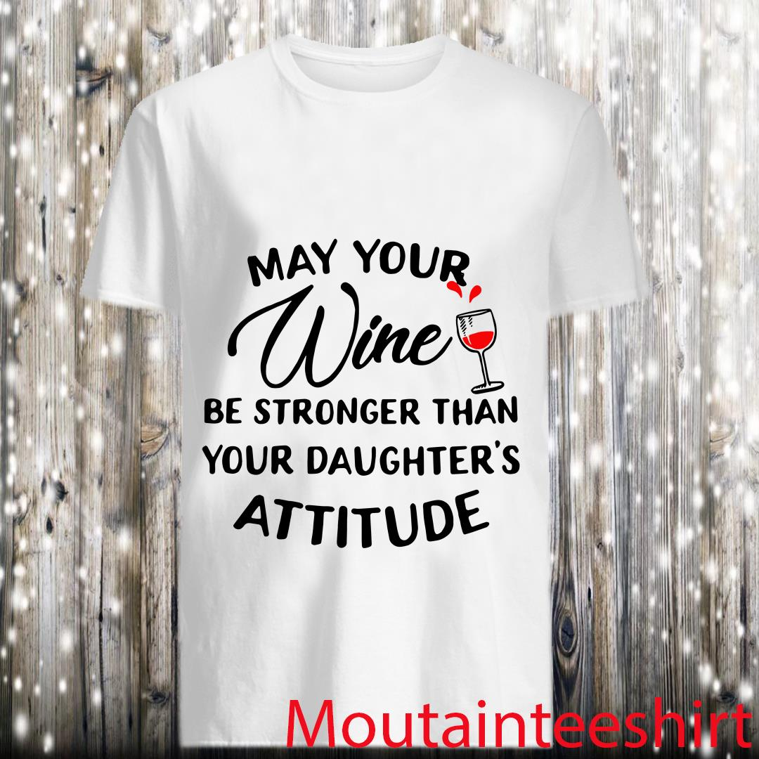 Way Your Wine Be Stronger Than Your Daughter's Attitude Shirts